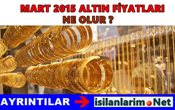 Mart 2015 Altın Fiyatları Ne Olur Yükselir mi