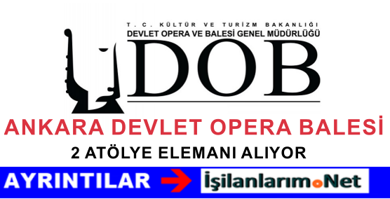 Ankara Devlet Opera Balesi 2 Atölye Elemanı Alımı Yapıyor