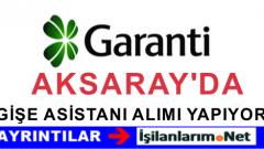 Aksaray'da Garanti Bankasına Gişe Asistanı Alımı Yapılıyor